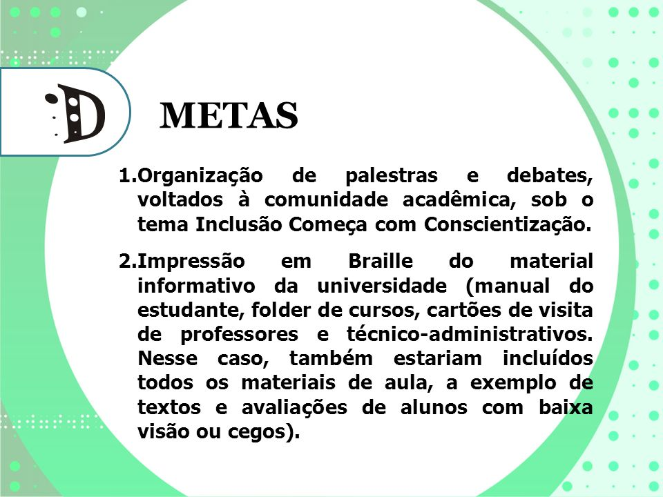 METAS 1.Organização de palestras e debates, voltados à comunidade acadêmica, sob o tema Inclusão Começa com Conscientização. 2.Impressão em Braille do