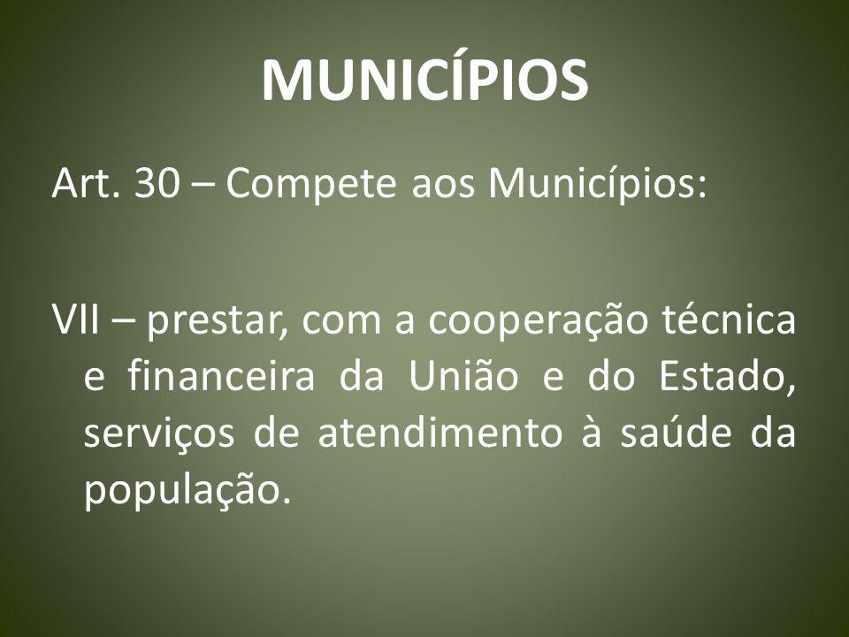MUNICÍPIOS Art. 30 – Compete aos Municípios: VII – prestar, com a cooperação técnica e financeira da União e do Estado, serviços de atendimento à saúd