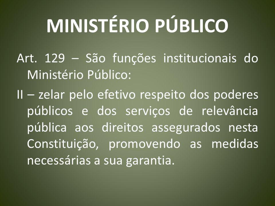 MINISTÉRIO PÚBLICO Art. 129 – São funções institucionais do Ministério Público: II – zelar pelo efetivo respeito dos poderes públicos e dos serviços d