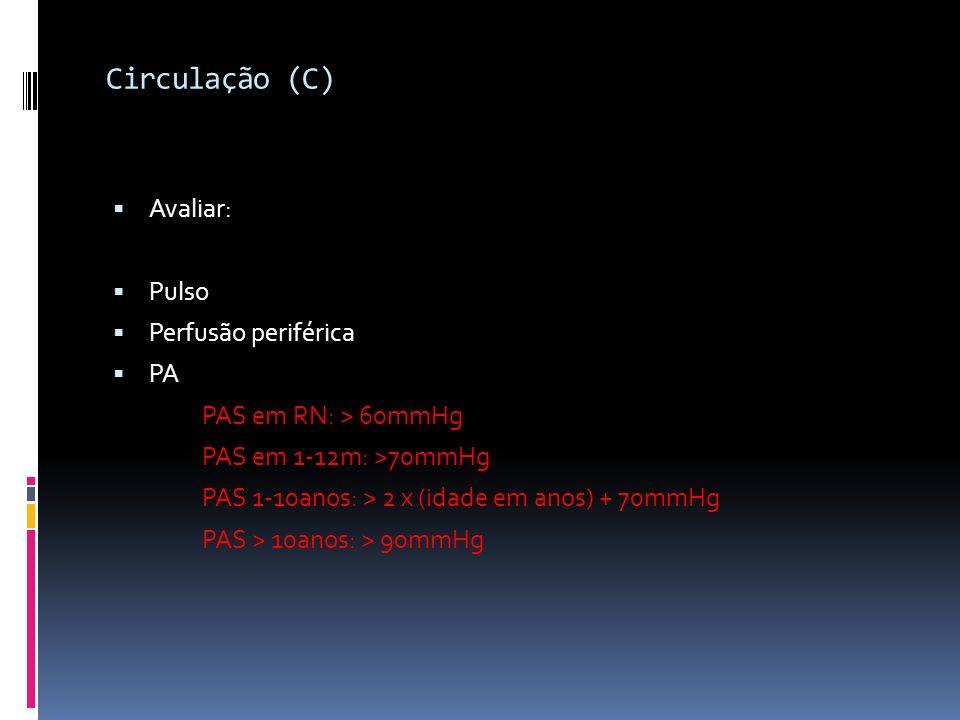 Circulação (C) Avaliar: Pulso Perfusão periférica PA PAS em RN: > 60mmHg PAS em 1-12m: >70mmHg PAS 1-10anos: > 2 x (idade em anos) + 70mmHg PAS > 10an