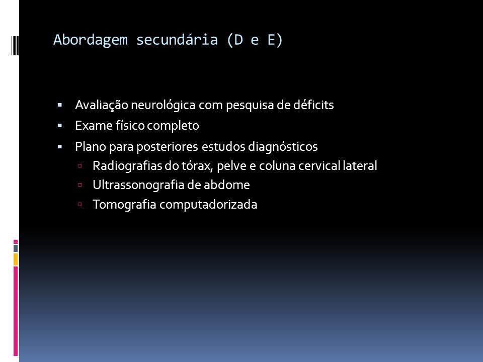 Abordagem secundária (D e E) Avaliação neurológica com pesquisa de déficits Exame físico completo Plano para posteriores estudos diagnósticos Radiogra