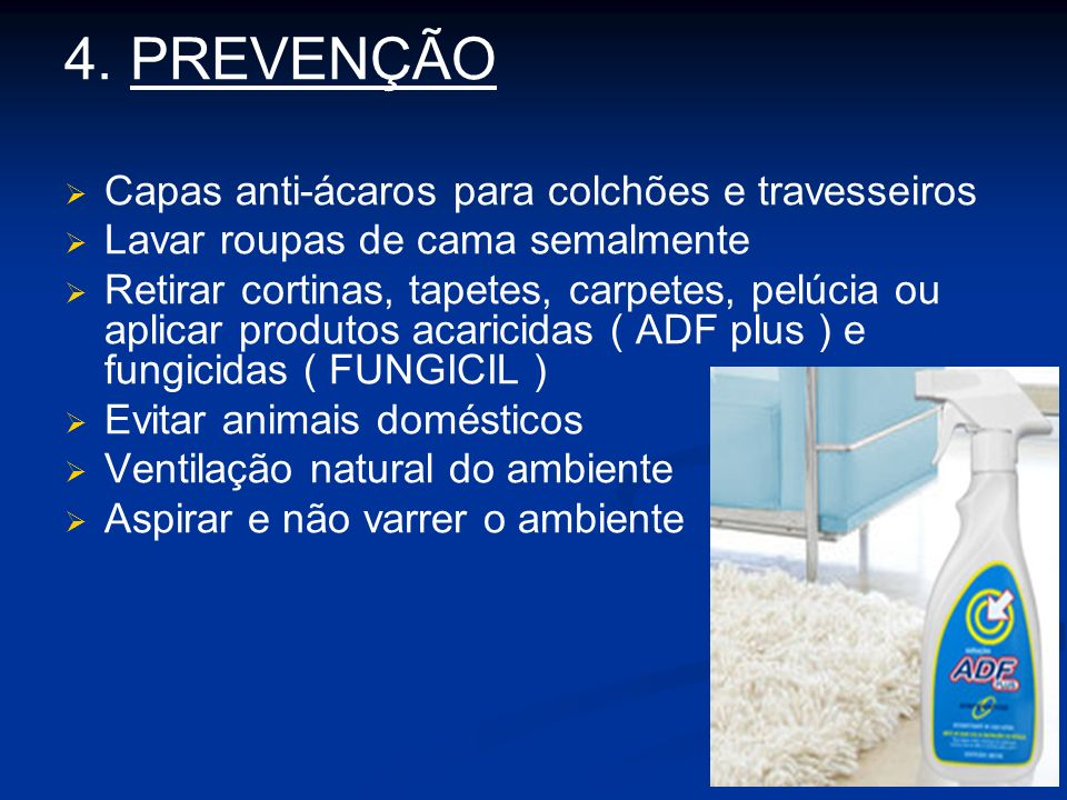 4. PREVENÇÃO Capas anti-ácaros para colchões e travesseiros Lavar roupas de cama semalmente Retirar cortinas, tapetes, carpetes, pelúcia ou aplicar pr
