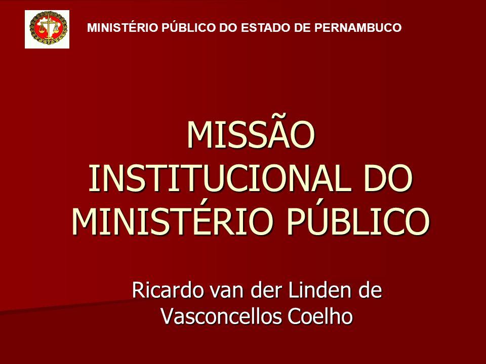 MISSÃO INSTITUCIONAL DO MINISTÉRIO PÚBLICO Ricardo van der Linden de Vasconcellos Coelho MINISTÉRIO PÚBLICO DO ESTADO DE PERNAMBUCO