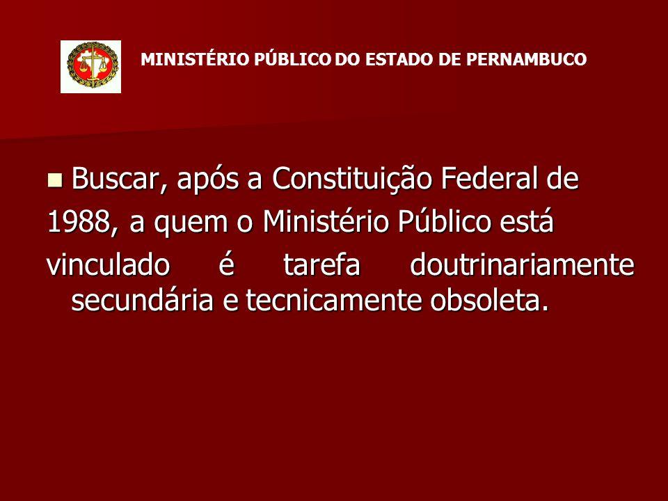 Buscar, após a Constituição Federal de Buscar, após a Constituição Federal de 1988, a quem o Ministério Público está vinculado é tarefa doutrinariamente secundária e tecnicamente obsoleta.