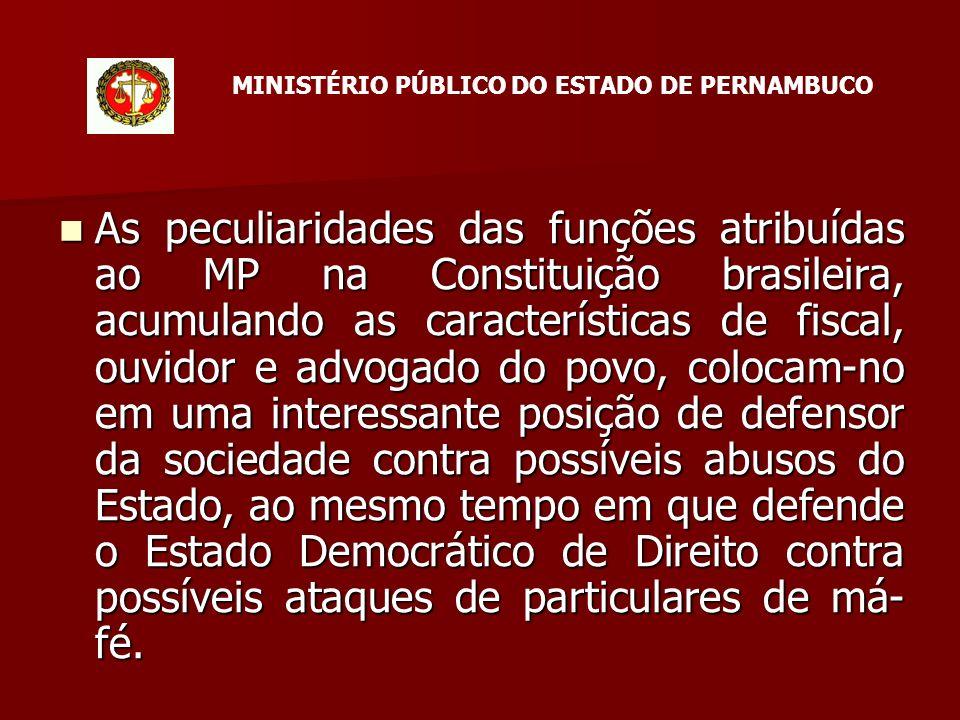 As peculiaridades das funções atribuídas ao MP na Constituição brasileira, acumulando as características de fiscal, ouvidor e advogado do povo, colocam-no em uma interessante posição de defensor da sociedade contra possíveis abusos do Estado, ao mesmo tempo em que defende o Estado Democrático de Direito contra possíveis ataques de particulares de má- fé.
