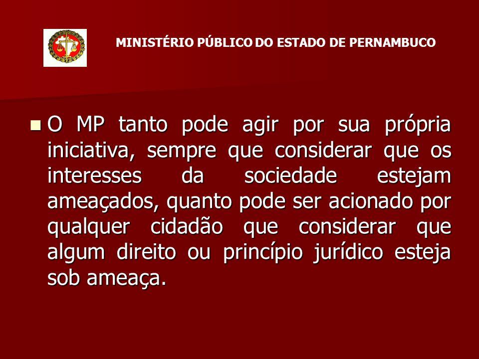 O MP tanto pode agir por sua própria iniciativa, sempre que considerar que os interesses da sociedade estejam ameaçados, quanto pode ser acionado por qualquer cidadão que considerar que algum direito ou princípio jurídico esteja sob ameaça.