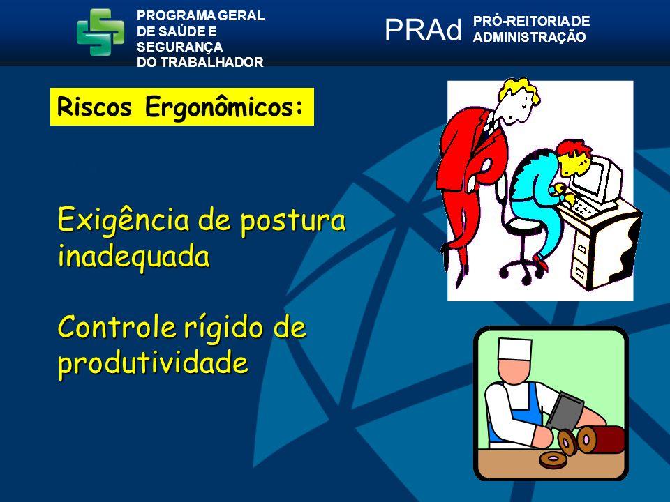 Exigência de postura inadequada Controle rígido de produtividade PROGRAMA GERAL DE SAÚDE E SEGURANÇA DO TRABALHADOR PRÓ-REITORIA DE ADMINISTRAÇÃO PRAd