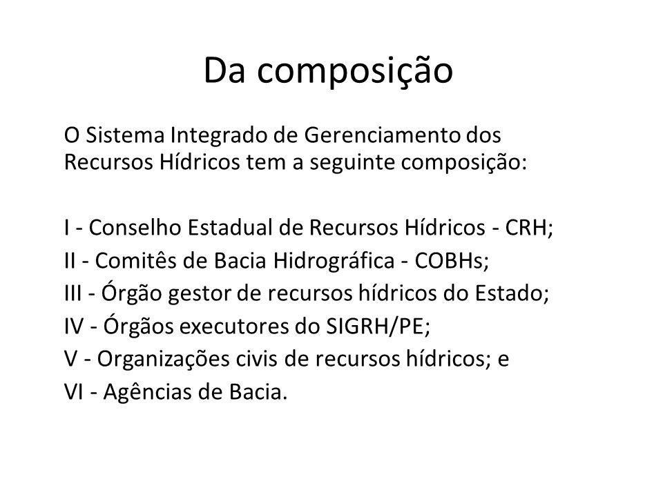 Da composição O Sistema Integrado de Gerenciamento dos Recursos Hídricos tem a seguinte composição: I - Conselho Estadual de Recursos Hídricos - CRH;