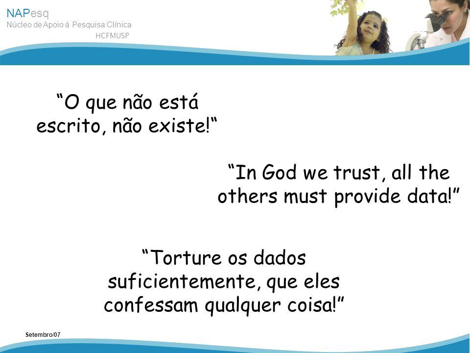 NAPesq Núcleo de Apoio à Pesquisa Clínica HCFMUSP Setembro/07 O que não está escrito, não existe! In God we trust, all the others must provide data! T