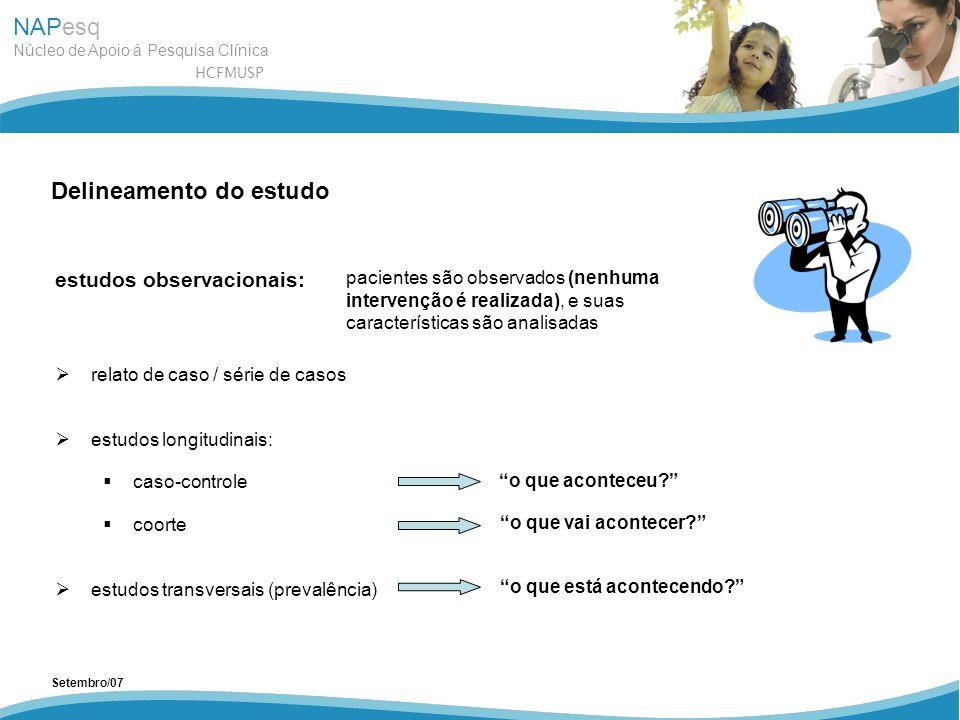 NAPesq Núcleo de Apoio à Pesquisa Clínica HCFMUSP Setembro/07 Delineamento do estudo estudos observacionais: relato de caso / série de casos estudos l