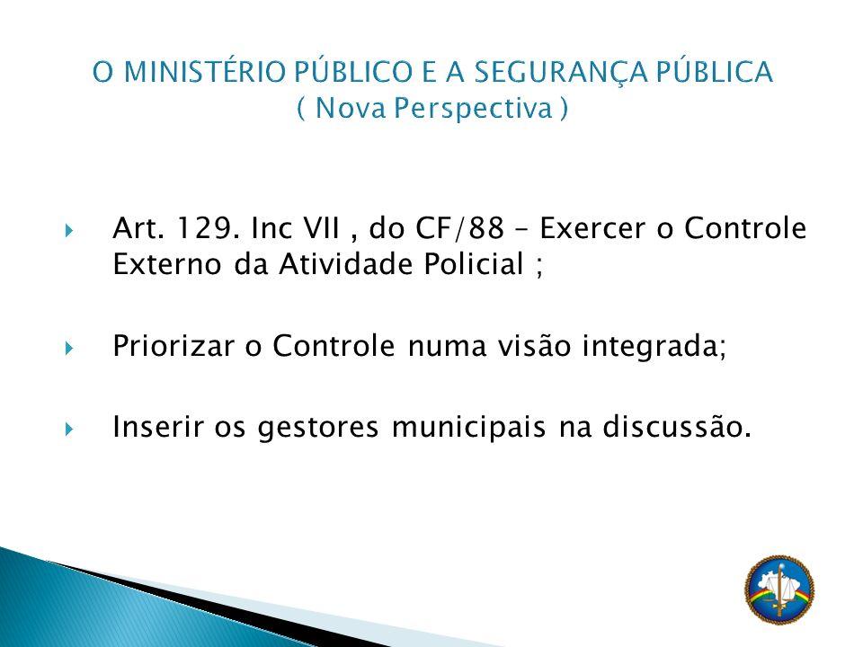 Art. 129. Inc VII, do CF/88 – Exercer o Controle Externo da Atividade Policial ; Priorizar o Controle numa visão integrada; Inserir os gestores munici