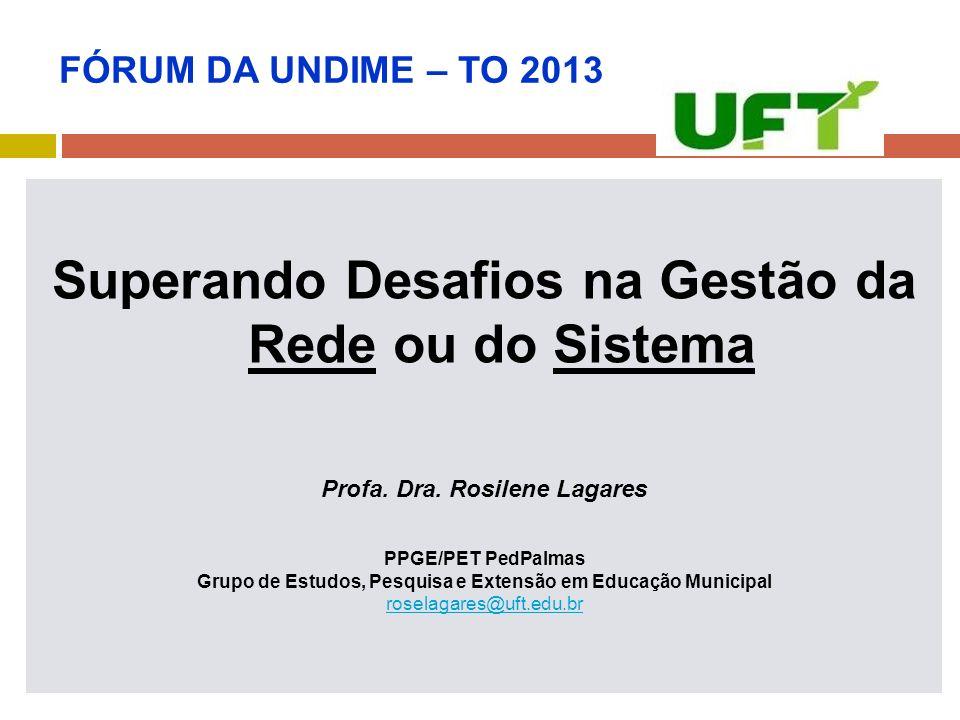 FÓRUM DA UNDIME – TO 2013 Superando Desafios na Gestão da Rede ou do Sistema Profa. Dra. Rosilene Lagares PPGE/PET PedPalmas Grupo de Estudos, Pesquis