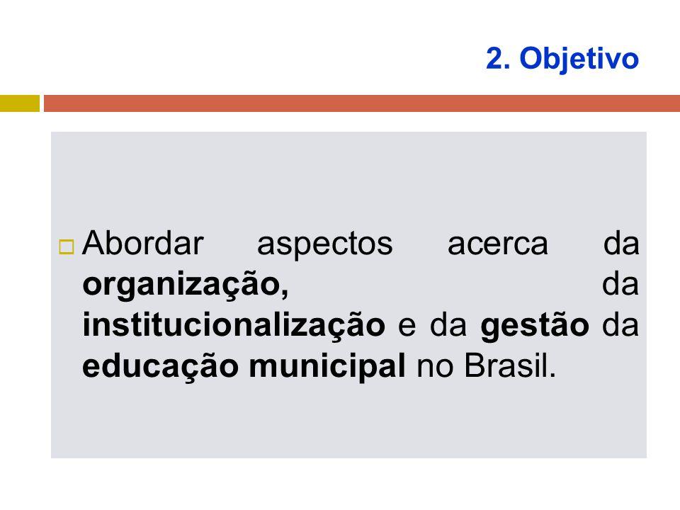 2. Objetivo Abordar aspectos acerca da organização, da institucionalização e da gestão da educação municipal no Brasil.