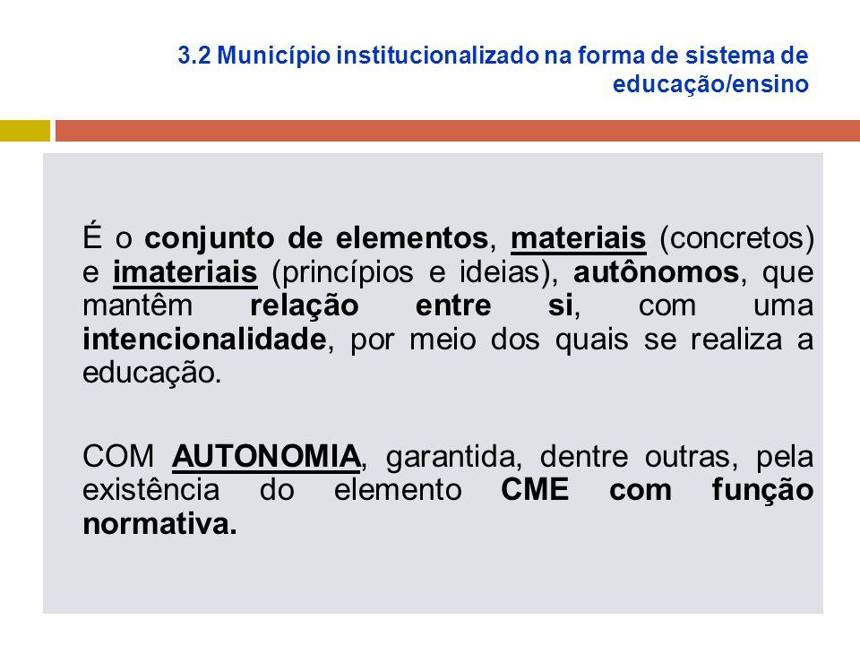 3.2 Município institucionalizado na forma de sistema de educação/ensino É o conjunto de elementos, materiais (concretos) e imateriais (princípios e ideias), autônomos, que mantêm relação entre si, com uma intencionalidade, por meio dos quais se realiza a educação.