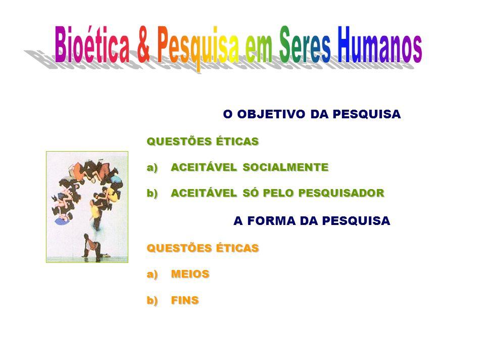 O OBJETIVO DA PESQUISA QUESTÕES ÉTICAS a)ACEITÁVEL SOCIALMENTE b)ACEITÁVEL SÓ PELO PESQUISADOR A FORMA DA PESQUISA QUESTÕES ÉTICAS a)MEIOS b)FINS