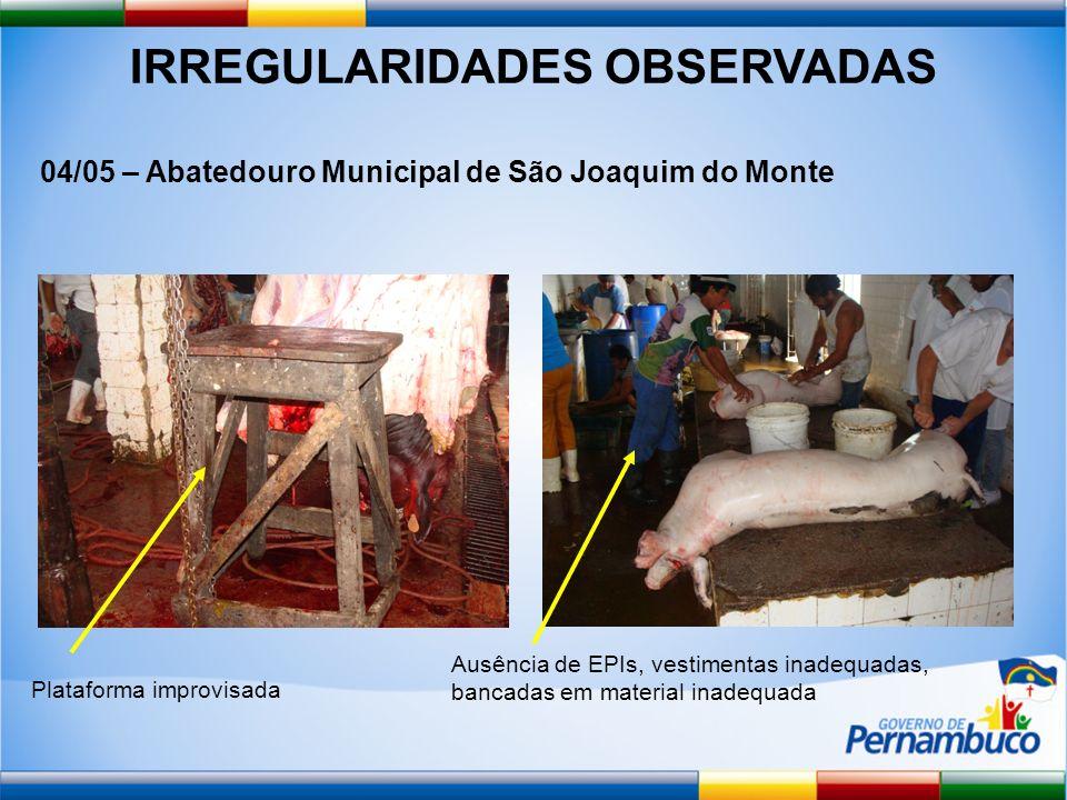 IRREGULARIDADES OBSERVADAS 04/05 – Abatedouro Municipal de São Joaquim do Monte Plataforma improvisada Ausência de EPIs, vestimentas inadequadas, banc