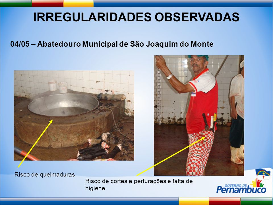 IRREGULARIDADES OBSERVADAS 04/05 – Abatedouro Municipal de São Joaquim do Monte Risco de queimaduras Risco de cortes e perfurações e falta de higiene