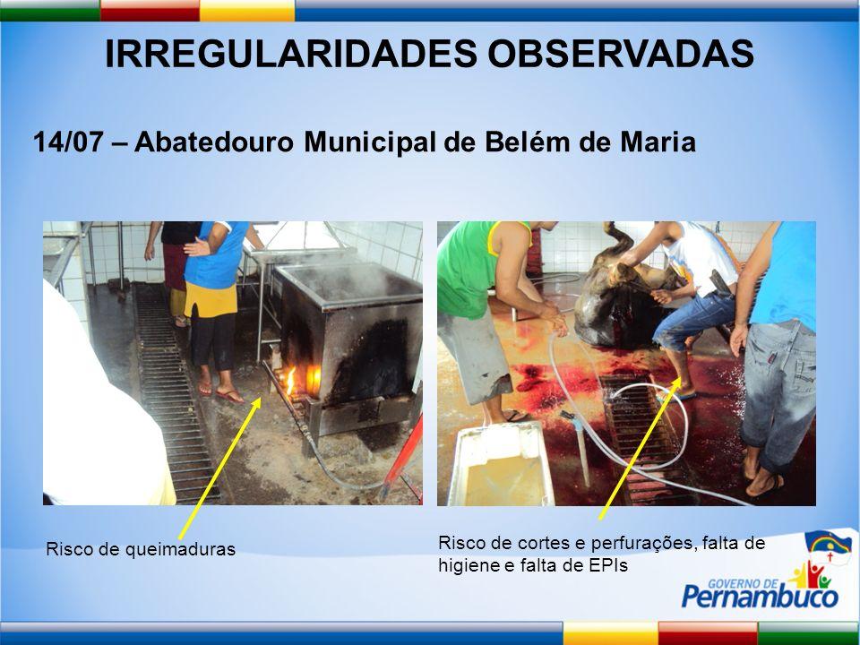 IRREGULARIDADES OBSERVADAS 14/07 – Abatedouro Municipal de Belém de Maria Risco de queimaduras Risco de cortes e perfurações, falta de higiene e falta