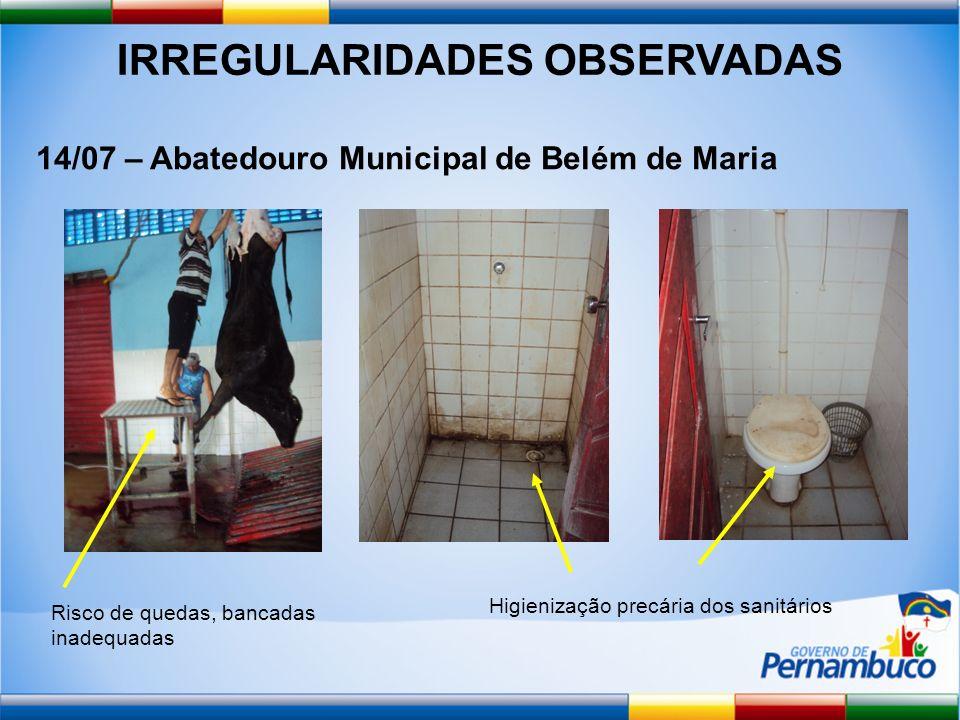 IRREGULARIDADES OBSERVADAS 14/07 – Abatedouro Municipal de Belém de Maria Risco de quedas, bancadas inadequadas Higienização precária dos sanitários