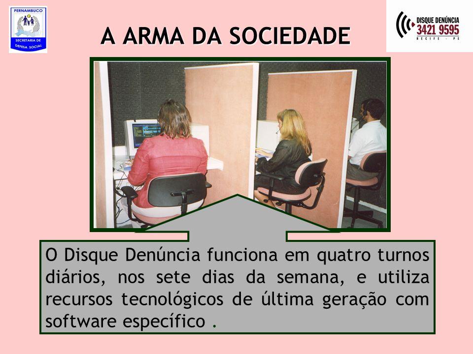 A ARMA DA SOCIEDADE O Disque Denúncia funciona em quatro turnos diários, nos sete dias da semana, e utiliza recursos tecnológicos de última geração com software específico.