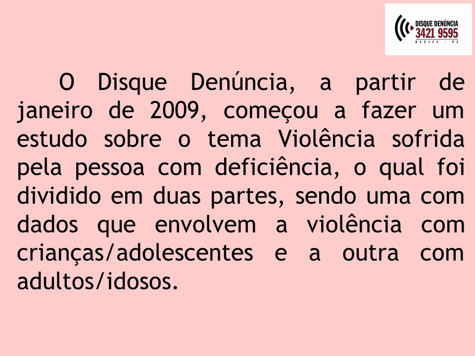 O Disque Denúncia, a partir de janeiro de 2009, começou a fazer um estudo sobre o tema Violência sofrida pela pessoa com deficiência, o qual foi dividido em duas partes, sendo uma com dados que envolvem a violência com crianças/adolescentes e a outra com adultos/idosos.