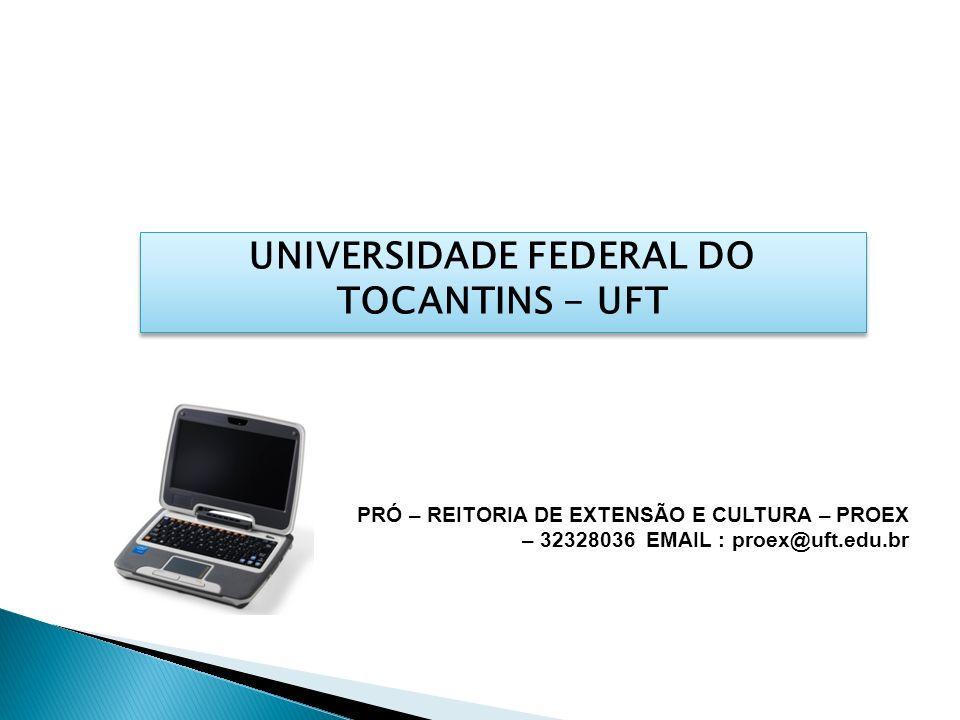 UNIVERSIDADE FEDERAL DO TOCANTINS - UFT PRÓ – REITORIA DE EXTENSÃO E CULTURA – PROEX – 32328036 EMAIL : proex@uft.edu.br