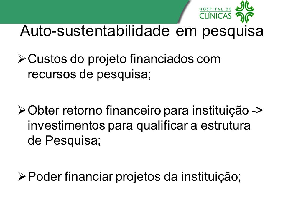 Auto-sustentabilidade em pesquisa Custos do projeto financiados com recursos de pesquisa; Obter retorno financeiro para instituição -> investimentos p