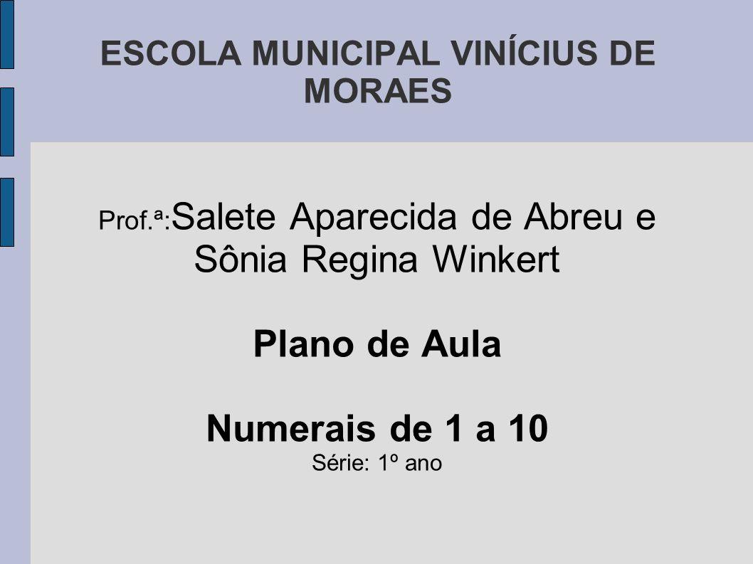 ESCOLA MUNICIPAL VINÍCIUS DE MORAES Prof.ª: Salete Aparecida de Abreu e Sônia Regina Winkert Plano de Aula Numerais de 1 a 10 Série: 1º ano