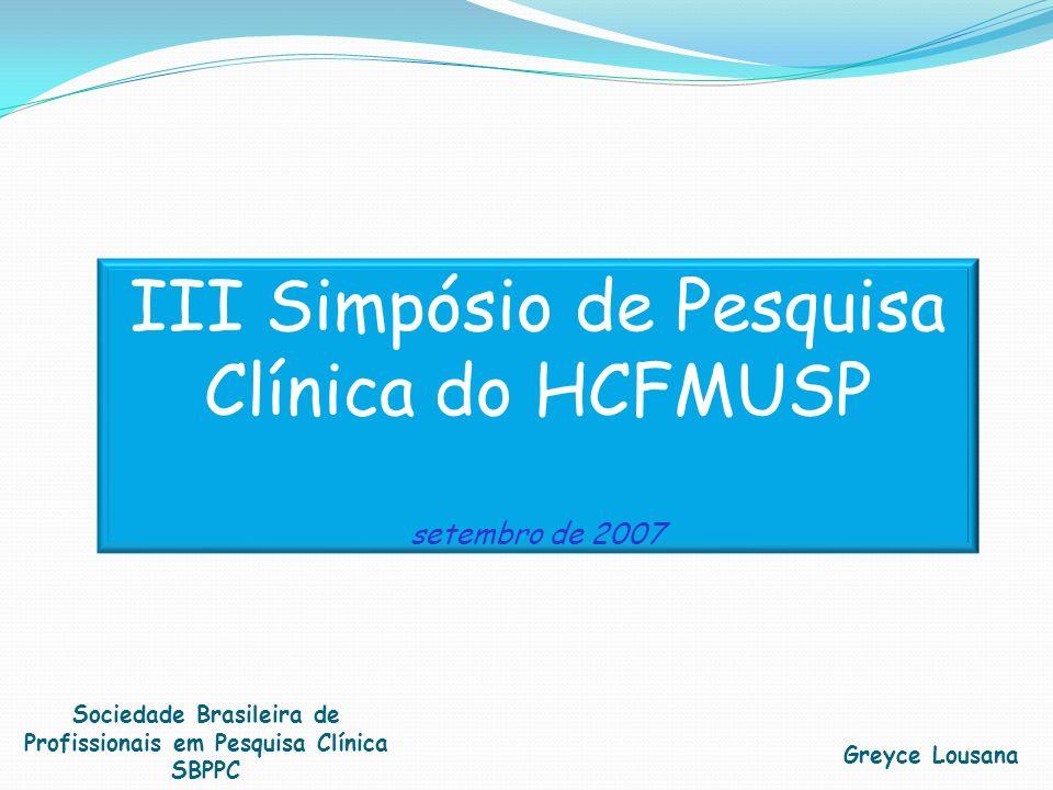 III Simpósio de Pesquisa Clínica do HCFMUSP setembro de 2007 Greyce Lousana Sociedade Brasileira de Profissionais em Pesquisa Clínica SBPPC