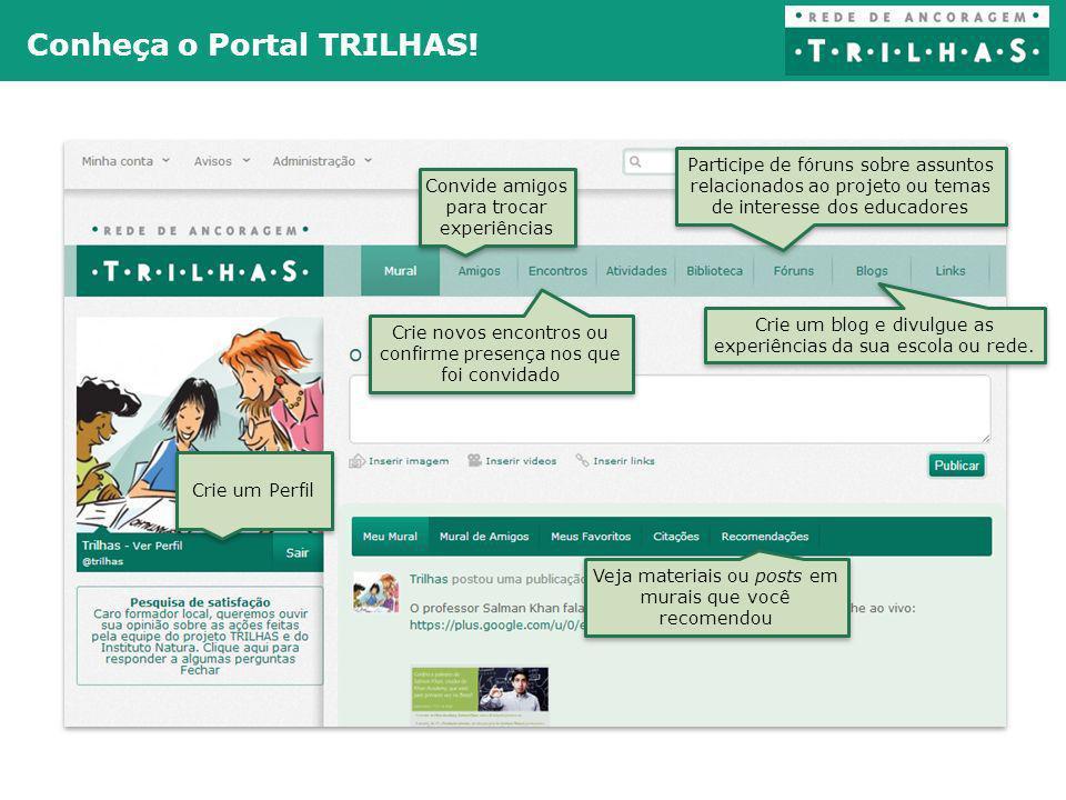 Conheça o Portal TRILHAS! Crie um Perfil Convide amigos para trocar experiências Participe de fóruns sobre assuntos relacionados ao projeto ou temas d