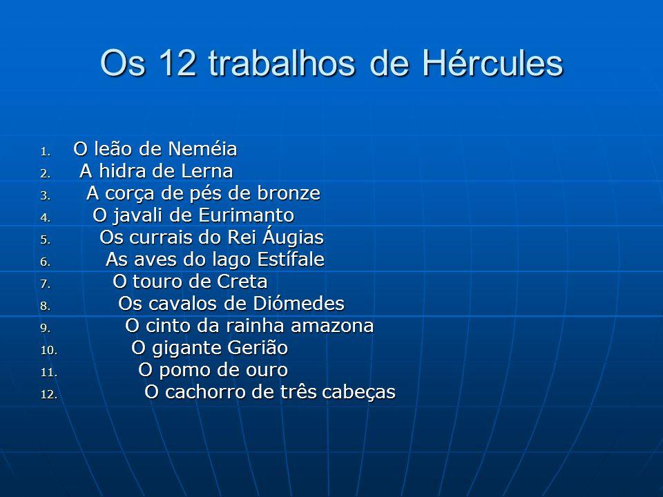 Os 12 trabalhos de Hércules 1. O leão de Neméia 2. A hidra de Lerna 3. A corça de pés de bronze 4. O javali de Eurimanto 5. Os currais do Rei Áugias 6