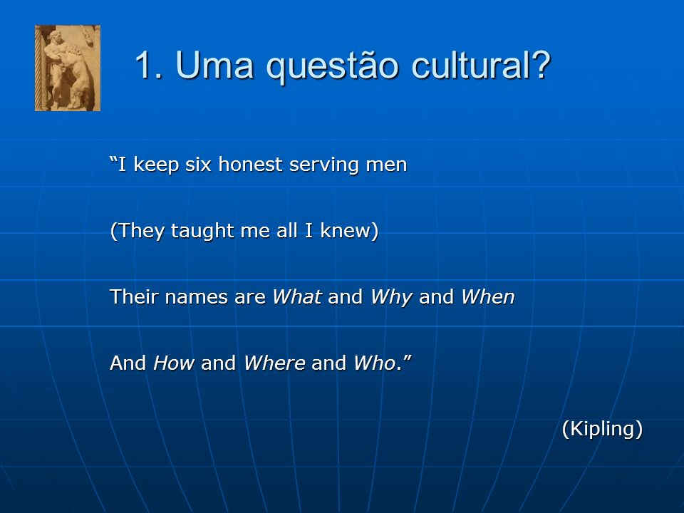 1. Uma questão cultural? I keep six honest serving men (They taught me all I knew) Their names are What and Why and When And How and Where and Who. (K