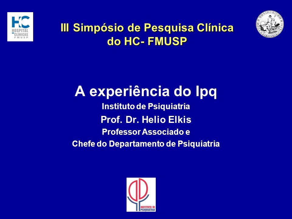 III Simpósio de Pesquisa Clínica do HC- FMUSP A experiência do Ipq Instituto de Psiquiatria Prof. Dr. Helio Elkis Professor Associado e Chefe do Depar