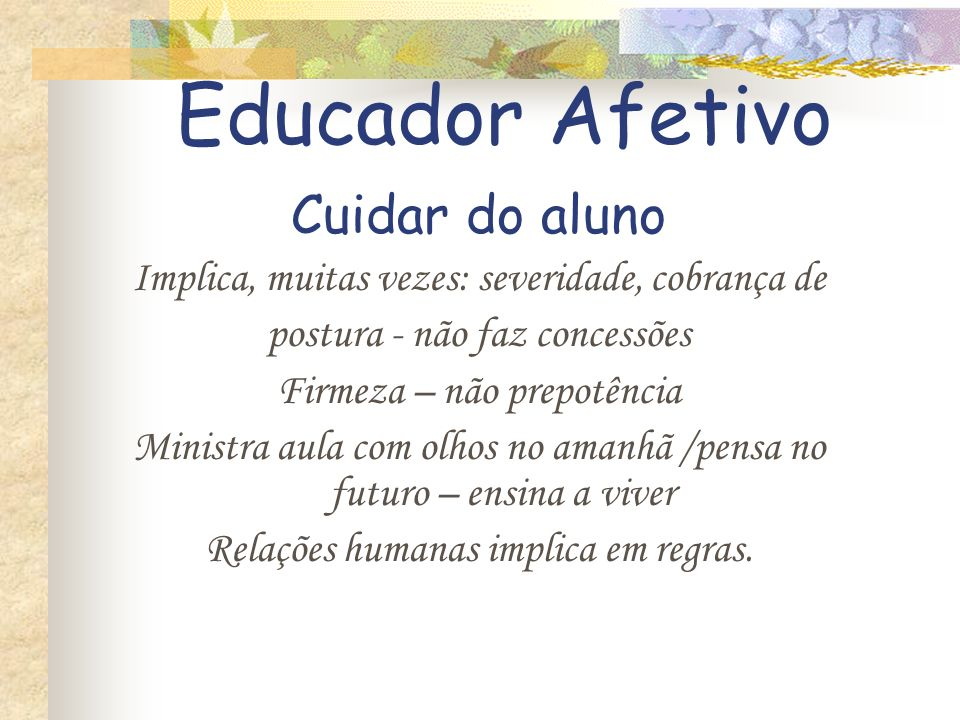 Professor Afetivo X Professor Bonzinho Afetividade ligada à educação significa: Atitude que exige mais que cuidado Educador Afetivo: Cobra postura dis