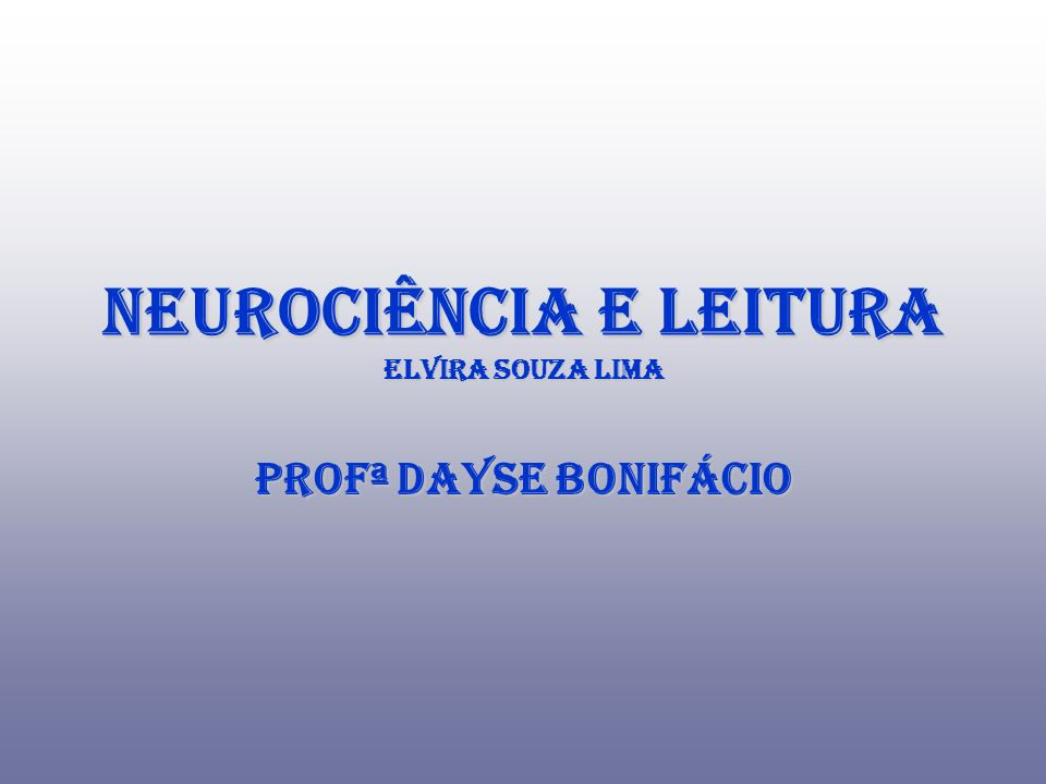 Neurociência e Leitura Elvira Souza Lima Profª Dayse Bonifácio