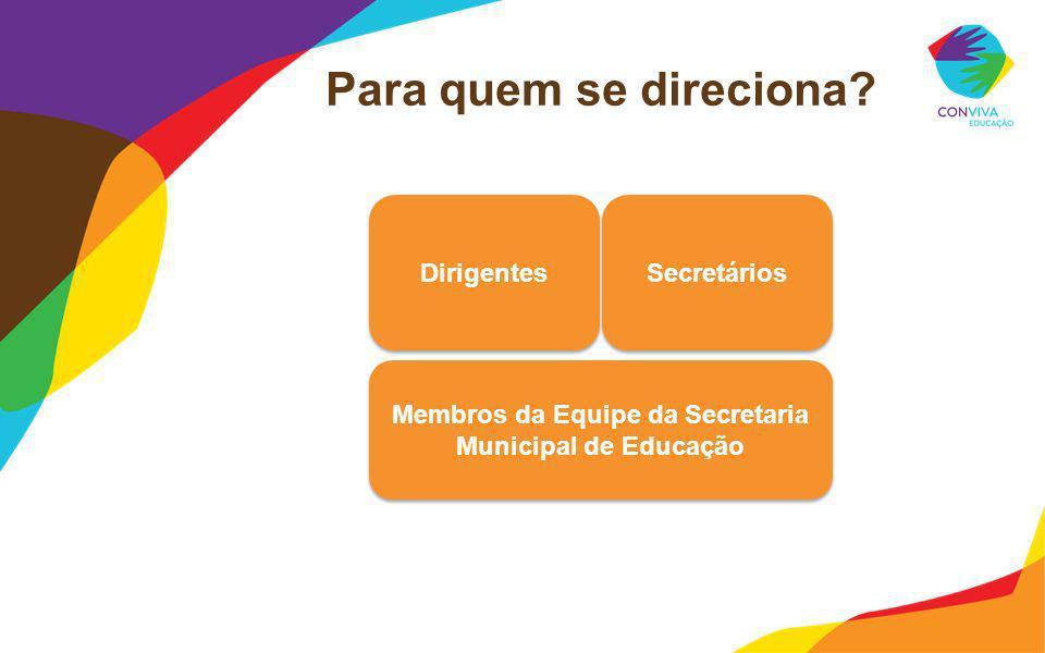 Para quem se direciona? Membros da Equipe da Secretaria Municipal de Educação Dirigentes Secretários