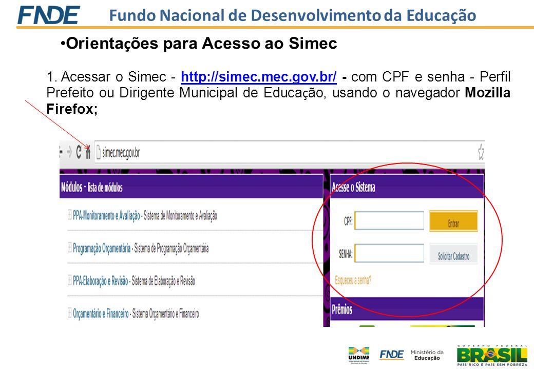 Fundo Nacional de Desenvolvimento da Educação 1. Acessar o Simec - http://simec.mec.gov.br/ - com CPF e senha - Perfil Prefeito ou Dirigente Municipal