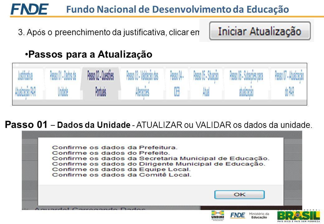 Fundo Nacional de Desenvolvimento da Educação 3. Ap ó s o preenchimento da justificativa, clicar em Passos para a Atualiza ç ão Passo 01 – Dados da Un