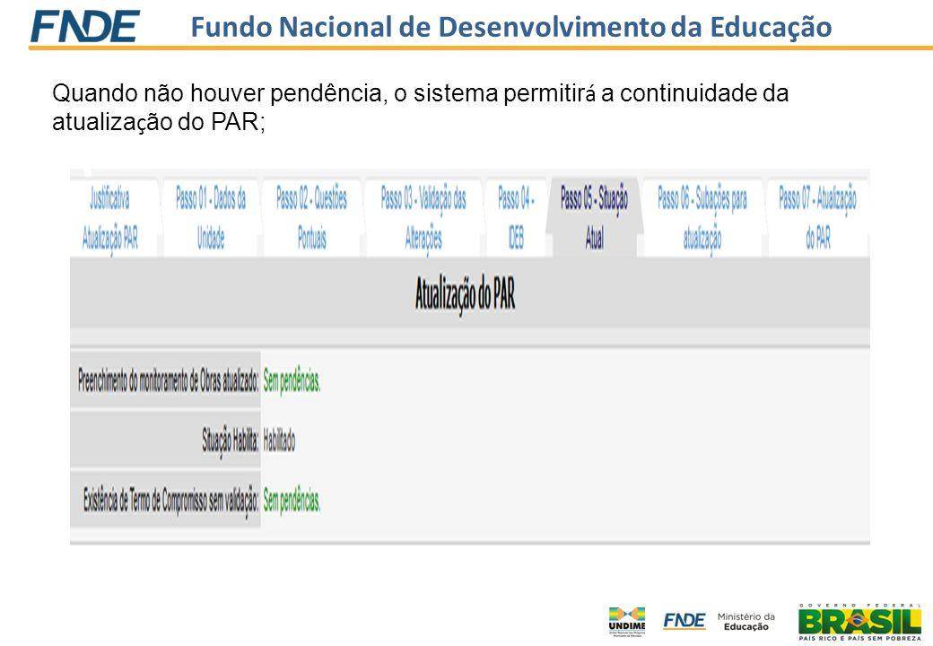 Fundo Nacional de Desenvolvimento da Educação Quando não houver pendência, o sistema permitir á a continuidade da atualiza ç ão do PAR;