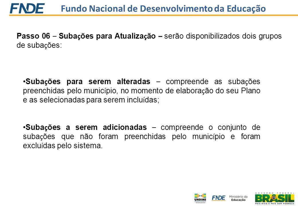 Fundo Nacional de Desenvolvimento da Educação Passo 06 – Suba ç ões para Atualiza ç ão – serão disponibilizados dois grupos de suba ç ões: Suba ç ões