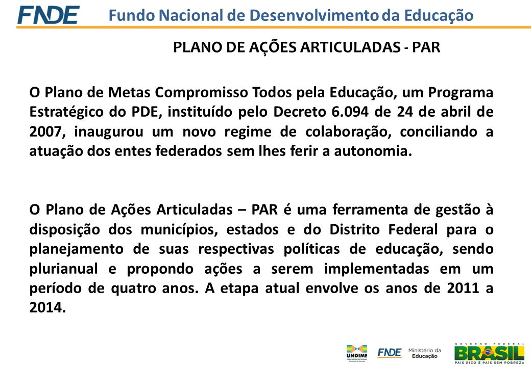 Fundo Nacional de Desenvolvimento da Educação PLANO DE AÇÕES ARTICULADAS - PAR Assim, o PAR se constitui em importante instrumento para promover a melhoria da qualidade da educação básica pública no Brasil.