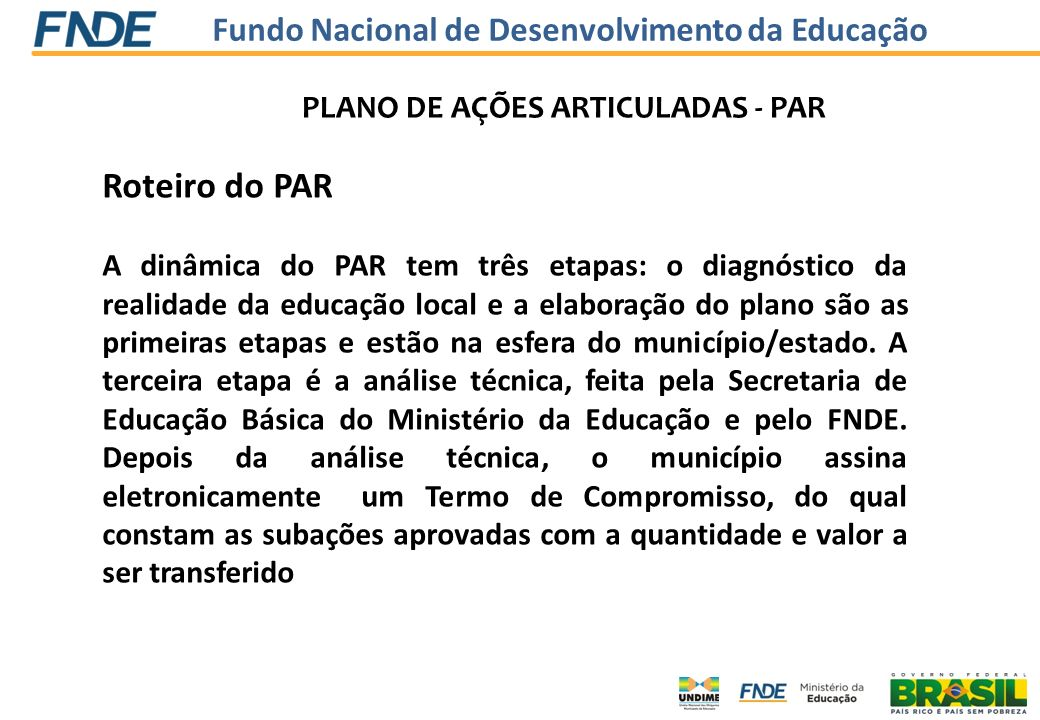 Fundo Nacional de Desenvolvimento da Educação Contatos No caso de d ú vidas, consultar os documentos do PAR, dispon í veis no Portal do MEC http://portal.mec.gov.br/index.php?option=com_content&view=article&id=159:plano -de-acoes-articuladas&catid=98:par-plano-de-acoes-articuladas&Itemid=235 http://portal.mec.gov.br/index.php?option=com_content&view=article&id=159:plano -de-acoes-articuladas&catid=98:par-plano-de-acoes-articuladas&Itemid=235 e no Portal do FNDE http://www.fnde.gov.br/programas/par/par-apresentacaohttp://www.fnde.gov.br/programas/par/par-apresentacao.