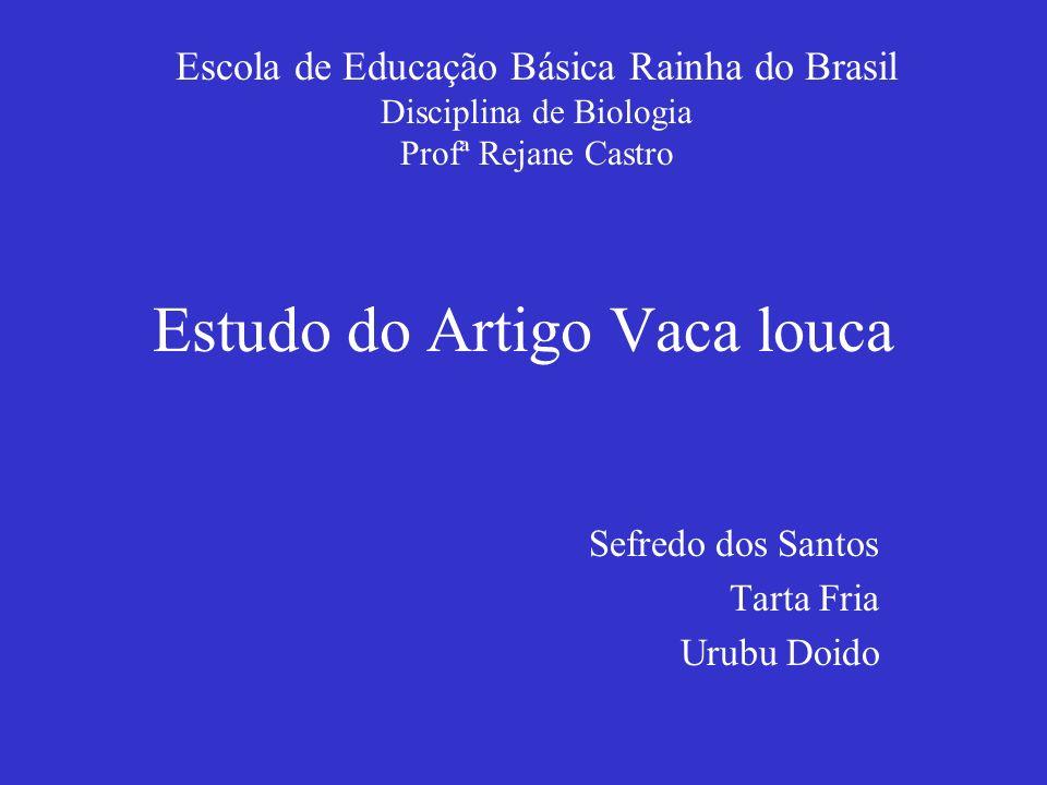 Estudo do Artigo Vaca louca Sefredo dos Santos Tarta Fria Urubu Doido Escola de Educação Básica Rainha do Brasil Disciplina de Biologia Profª Rejane C