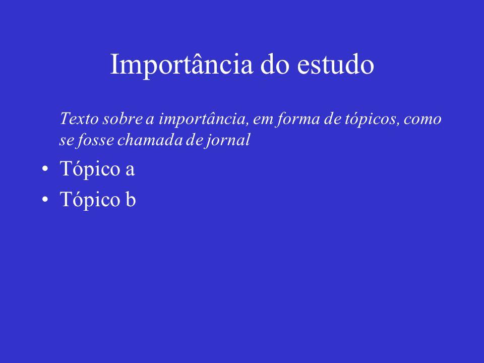 Importância do estudo Texto sobre a importância, em forma de tópicos, como se fosse chamada de jornal Tópico a Tópico b