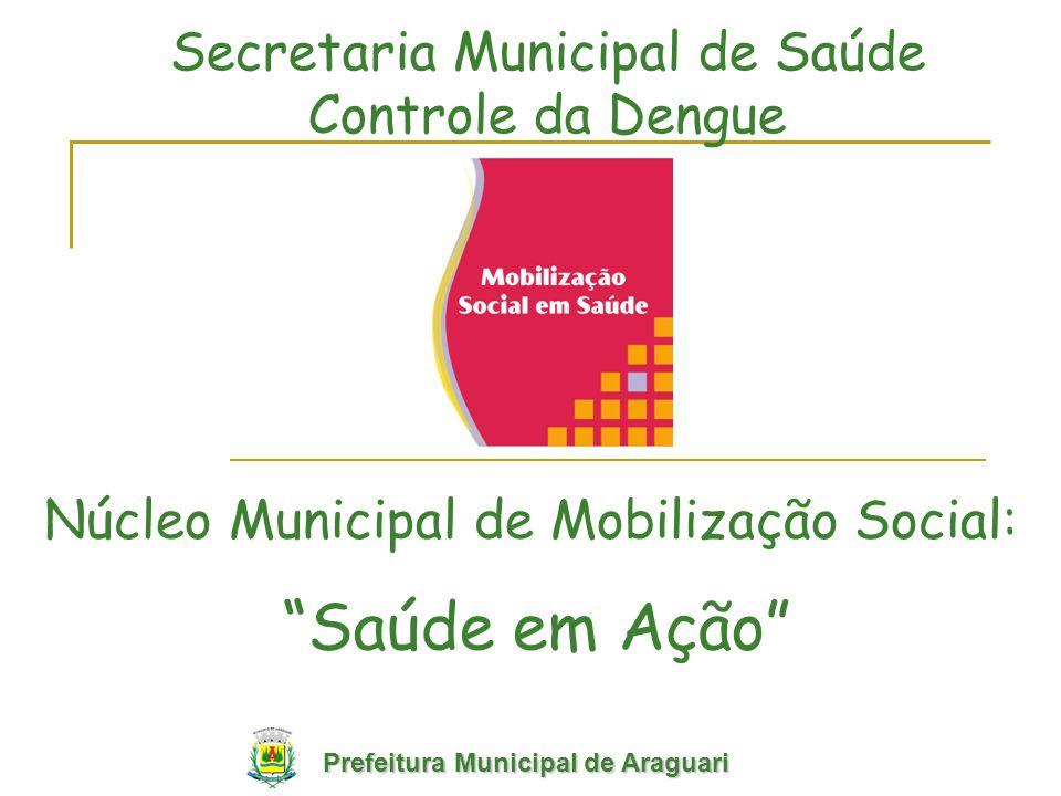 Núcleo Municipal de Mobilização Social: Secretaria Municipal de Saúde Controle da Dengue Saúde em Ação Prefeitura Municipal de Araguari