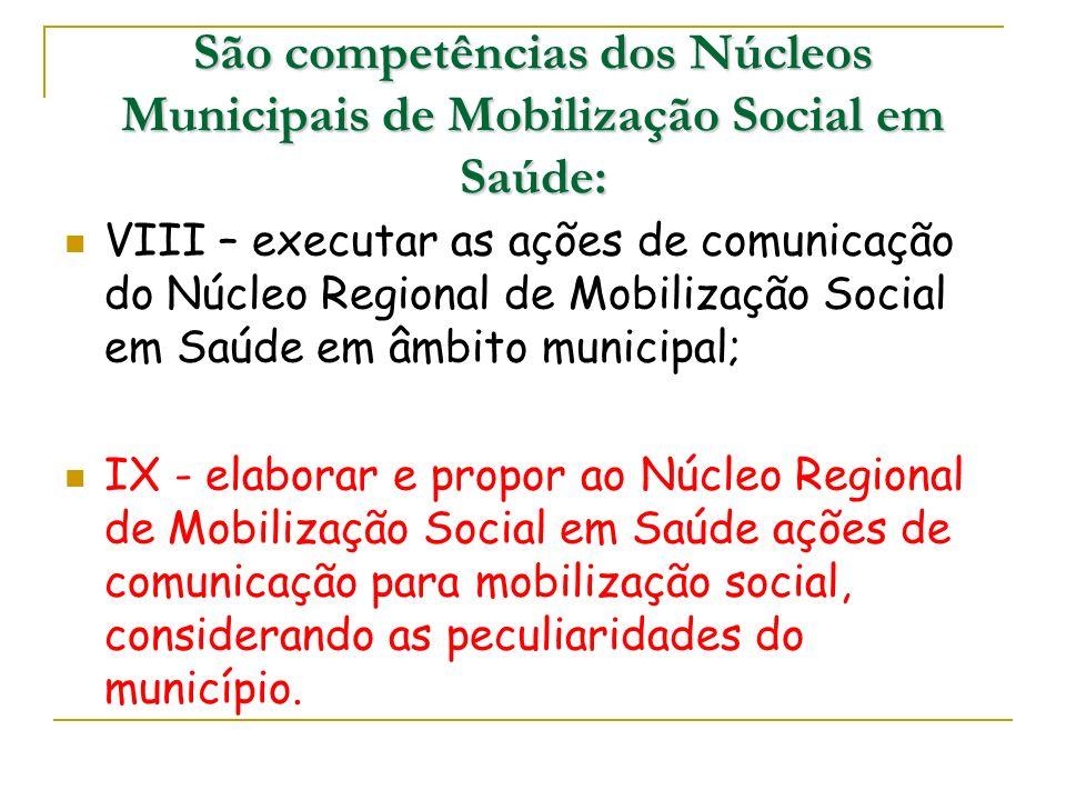 VIII – executar as ações de comunicação do Núcleo Regional de Mobilização Social em Saúde em âmbito municipal; IX - elaborar e propor ao Núcleo Region