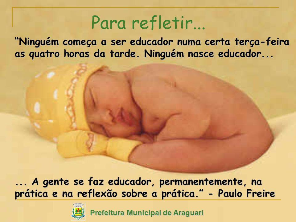 Para refletir...... A gente se faz educador, permanentemente, na prática e na reflexão sobre a prática. - Paulo Freire Prefeitura Municipal de Araguar