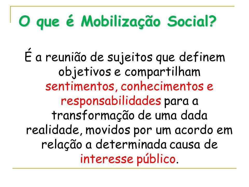 O que é Mobilização Social? É a reunião de sujeitos que definem objetivos e compartilham sentimentos, conhecimentos e responsabilidades para a transfo