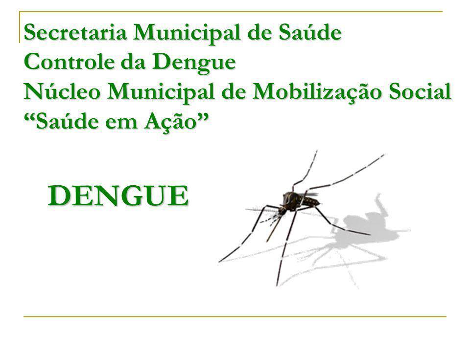 Secretaria Municipal de Saúde Controle da Dengue Núcleo Municipal de Mobilização Social Saúde em Ação DENGUE
