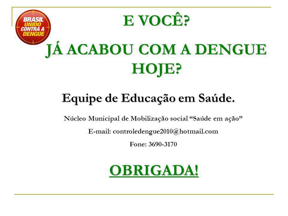OBRIGADA! Equipe de Educação em Saúde. Núcleo Municipal de Mobilização social Saúde em ação E-mail: controledengue2010@hotmail.com Fone: 3690-3170 E V